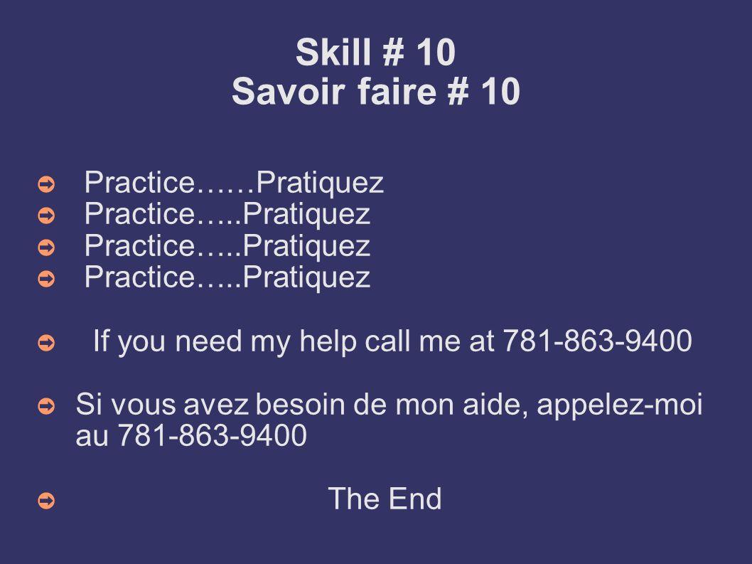 Skill # 10 Savoir faire # 10 Practice……Pratiquez Practice…..Pratiquez If you need my help call me at 781-863-9400 Si vous avez besoin de mon aide, app