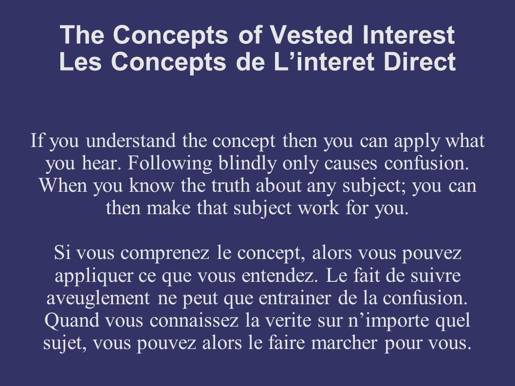 The Concepts of Vested Interest Les Concepts de Linteret Direct If you understand the concept then you can apply what you hear. Following blindly only