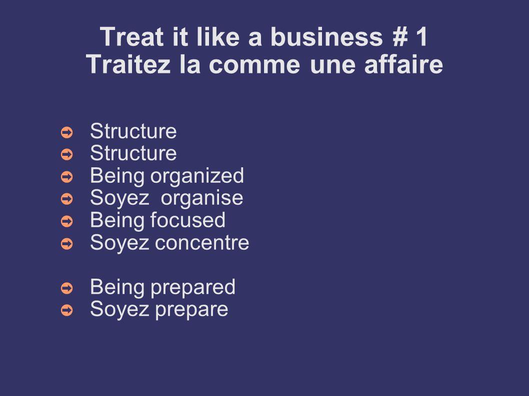 Treat it like a business # 1 Traitez la comme une affaire Structure Being organized Soyez organise Being focused Soyez concentre Being prepared Soyez