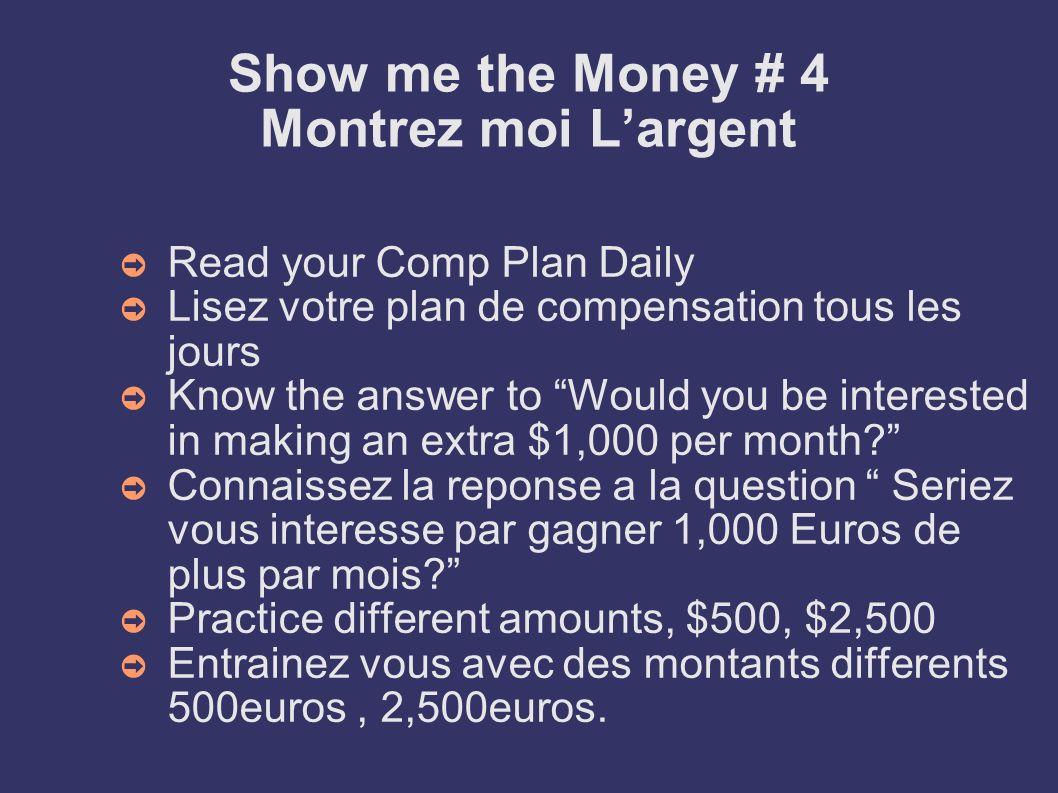 Show me the Money # 4 Montrez moi Largent Read your Comp Plan Daily Lisez votre plan de compensation tous les jours Know the answer to Would you be in