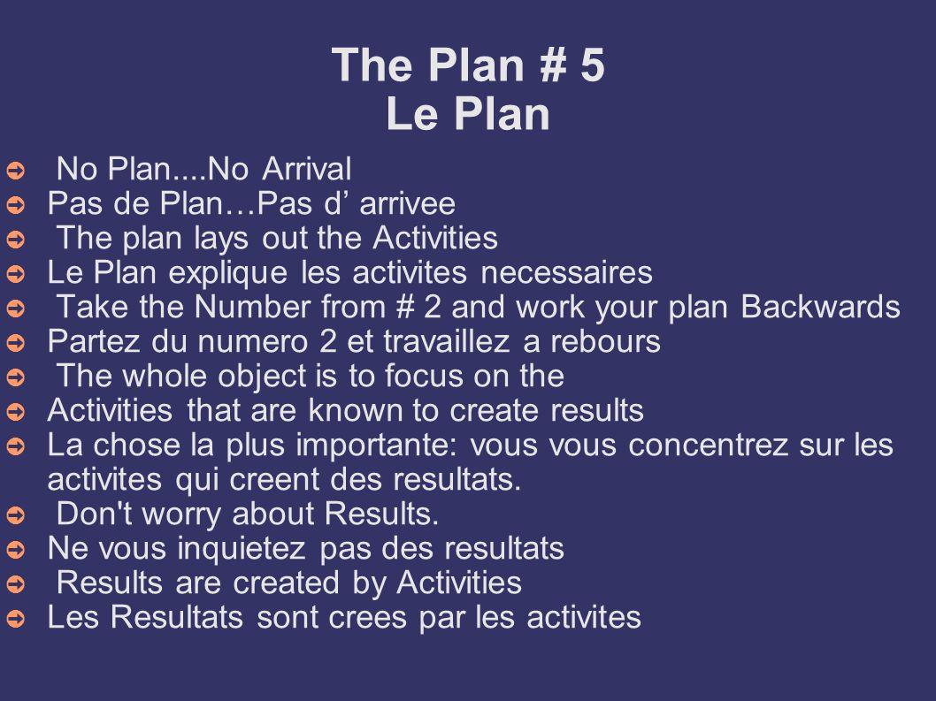 The Plan # 5 Le Plan No Plan....No Arrival Pas de Plan…Pas d arrivee The plan lays out the Activities Le Plan explique les activites necessaires Take