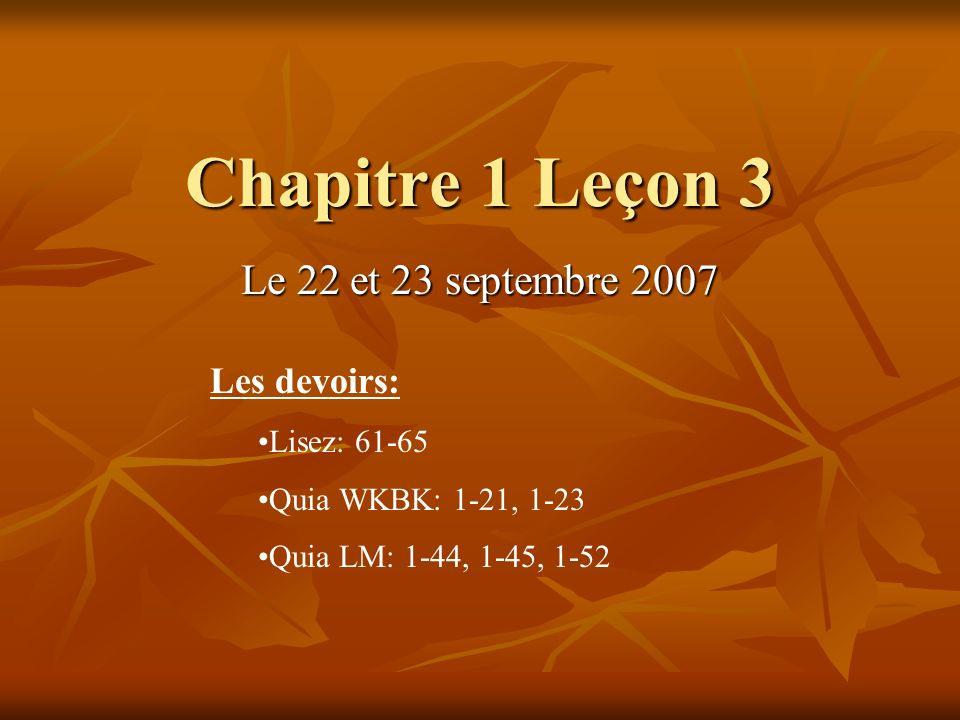 Chapitre 1 Leçon 3 Le 22 et 23 septembre 2007 Les devoirs: Lisez: 61-65 Quia WKBK: 1-21, 1-23 Quia LM: 1-44, 1-45, 1-52