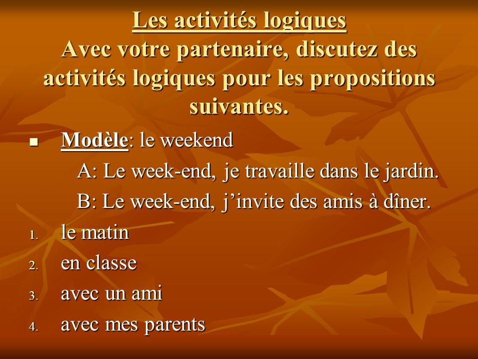 Les activités logiques Avec votre partenaire, discutez des activités logiques pour les propositions suivantes. Modèle: le weekend Modèle: le weekend A