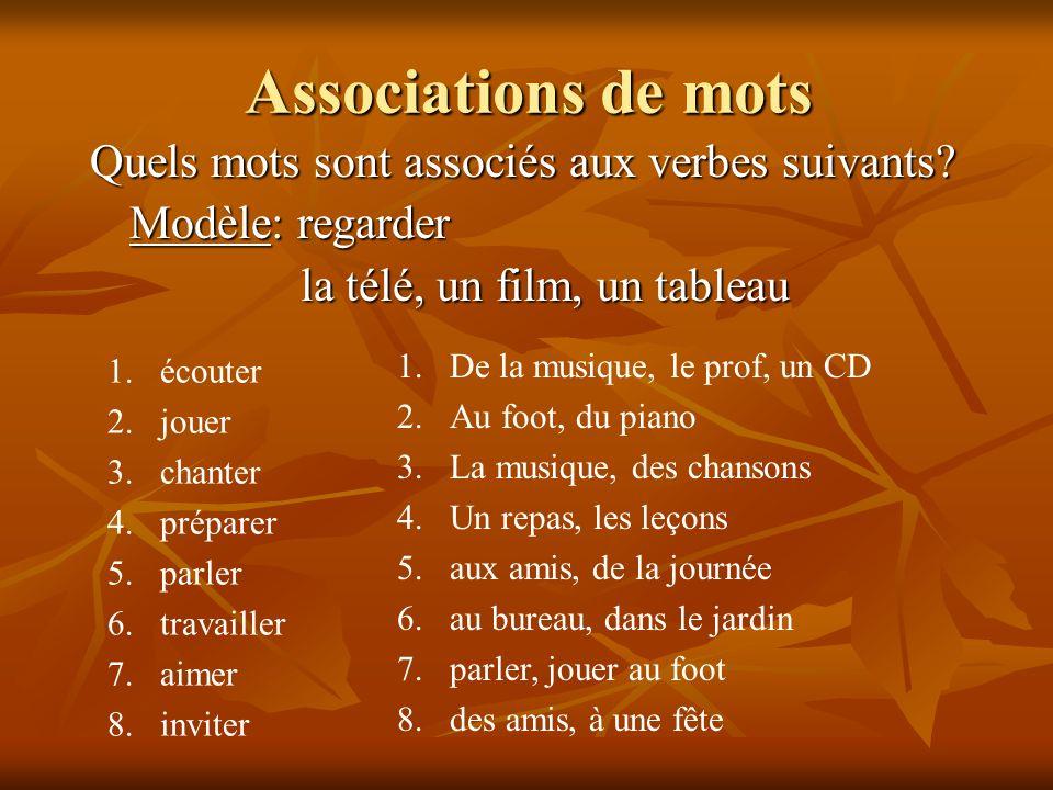 Associations de mots Quels mots sont associés aux verbes suivants? Modèle: regarder la télé, un film, un tableau 1.écouter 2.jouer 3.chanter 4.prépare