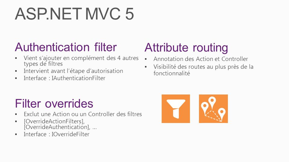 ASP.NET MVC 5 Authentication filter Vient sajouter en complément des 4 autres types de filtres Intervient avant létape dautorisation Interface : IAuth