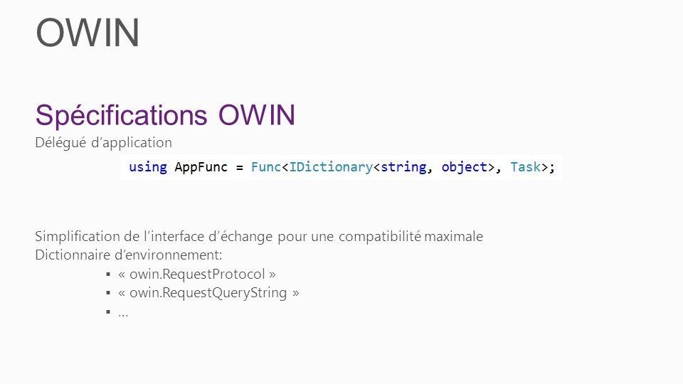 OWIN Spécifications OWIN Délégué dapplication Simplification de linterface déchange pour une compatibilité maximale Dictionnaire denvironnement: « owin.RequestProtocol » « owin.RequestQueryString » …