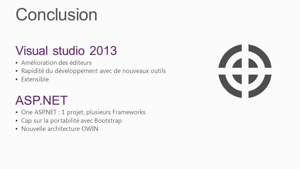 Conclusion Visual studio 2013 Amélioration des éditeurs Rapidité du développement avec de nouveaux outils Extensible ASP.NET One ASP.NET : 1 projet, plusieurs Frameworks Cap sur la portabilité avec Bootstrap Nouvelle architecture OWIN