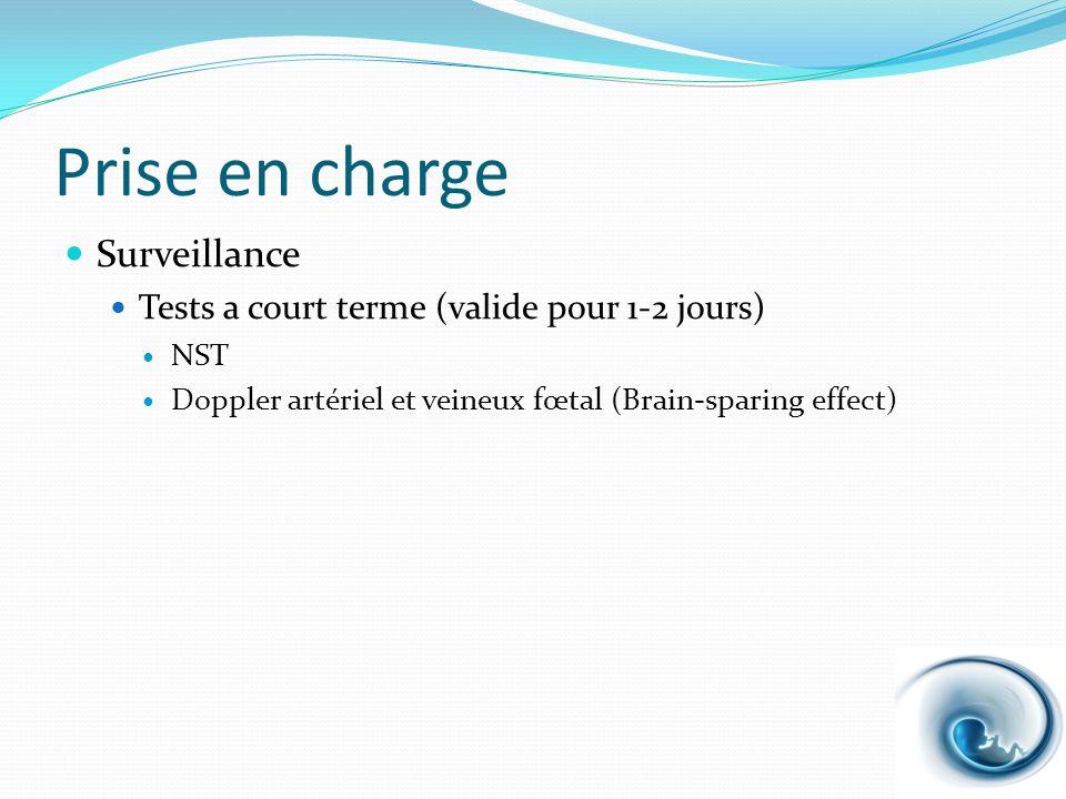 Prise en charge Surveillance Tests a court terme (valide pour 1-2 jours) NST Doppler artériel et veineux fœtal (Brain-sparing effect)