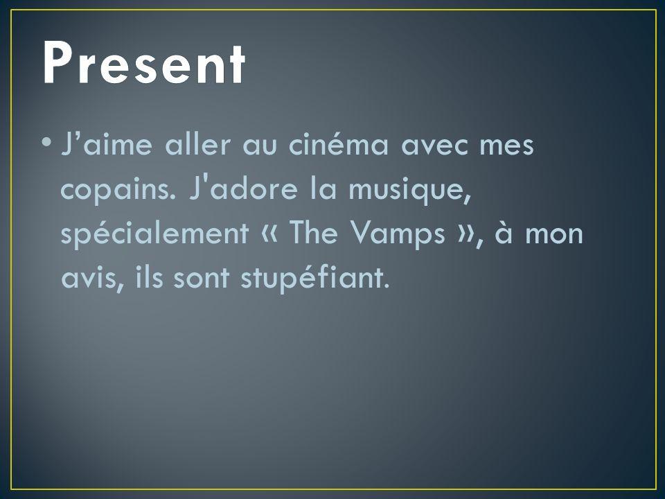 Jaime aller au cinéma avec mes copains. J'adore la musique, spécialement « The Vamps », à mon avis, ils sont stupéfiant.