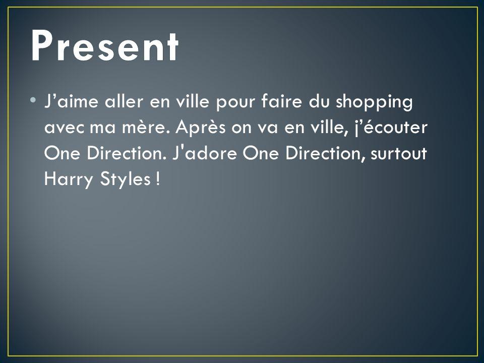 Jaime aller en ville pour faire du shopping avec ma mère. Après on va en ville, jécouter One Direction. J'adore One Direction, surtout Harry Styles !