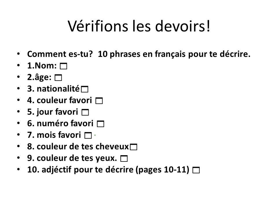 Vérifions les devoirs! Comment es-tu? 10 phrases en français pour te décrire. 1.Nom: 2.âge: 3. nationalité 4. couleur favori 5. jour favori 6. numéro