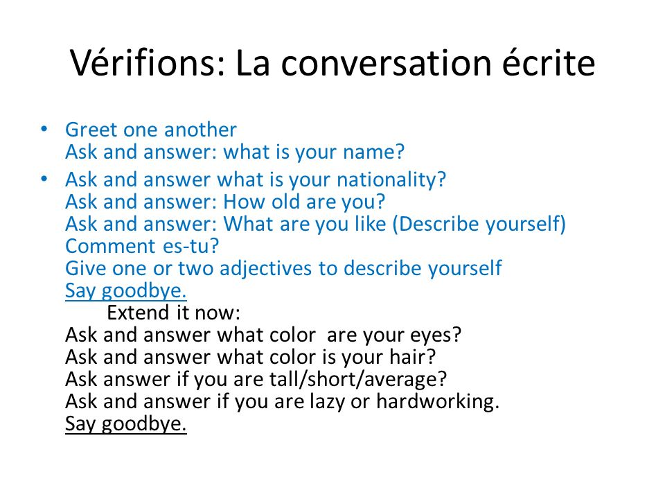Vérifions: La conversation écrite Greet one another Ask and answer: what is your name? Ask and answer what is your nationality? Ask and answer: How ol