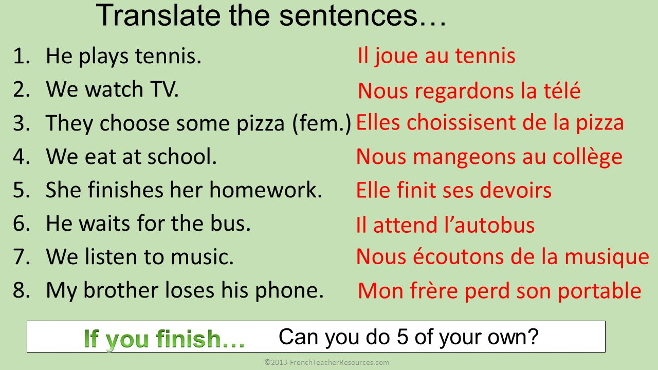 Translate the sentences… 1.He plays tennis. 2.We watch TV. 3.They choose some pizza (fem.) 4.We eat at school. 5.She finishes her homework. 6.He waits