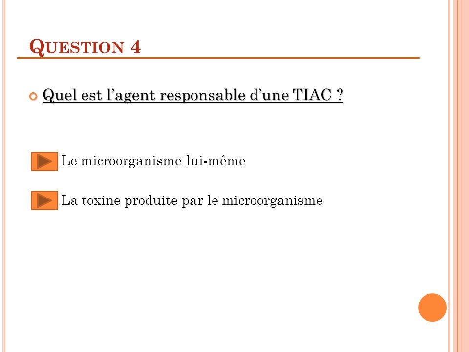Q UESTION 4 Quel est lagent responsable dune TIAC ? Quel est lagent responsable dune TIAC ? Le microorganisme lui-même La toxine produite par le micro