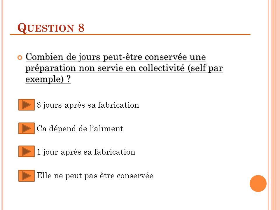 Q UESTION 8 Combien de jours peut-être conservée une préparation non servie en collectivité (self par exemple) ? Combien de jours peut-être conservée