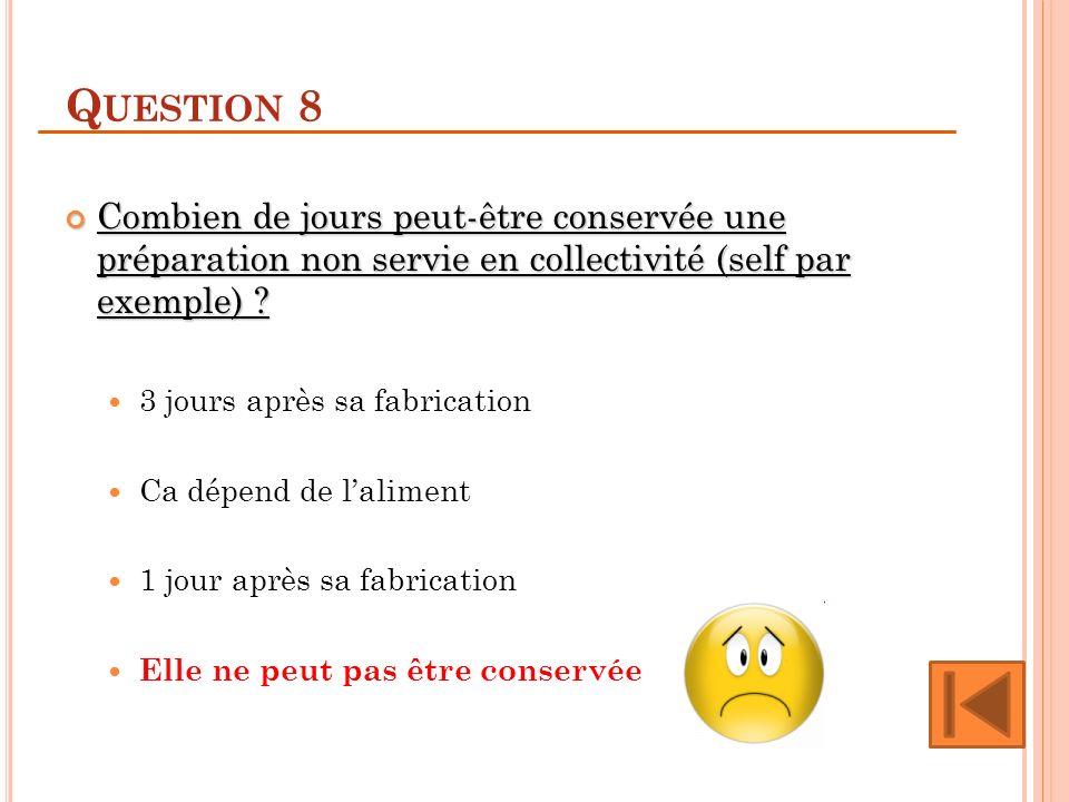 Q UESTION 8 Combien de jours peut-être conservée une préparation non servie en collectivité (self par exemple) .