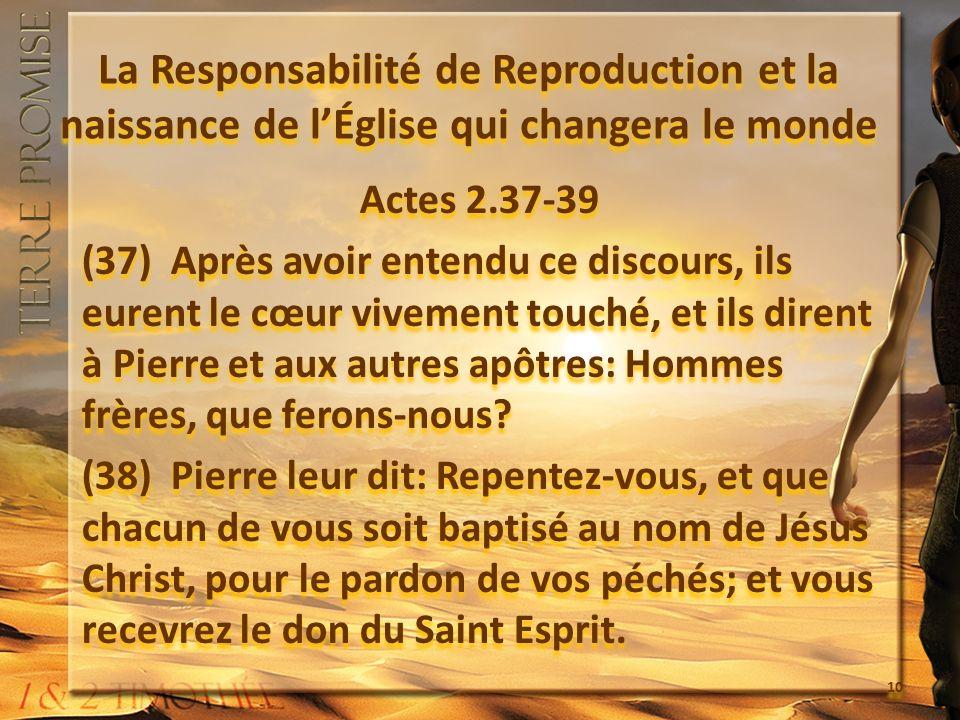 La Responsabilité de Reproduction et la naissance de lÉglise qui changera le monde Actes 2.37-39 (37) Après avoir entendu ce discours, ils eurent le cœur vivement touché, et ils dirent à Pierre et aux autres apôtres: Hommes frères, que ferons-nous.