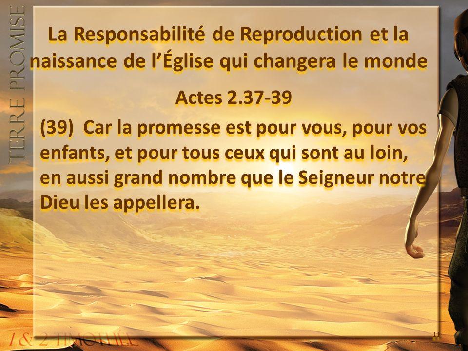 La Responsabilité de Reproduction et la naissance de lÉglise qui changera le monde Actes 2.37-39 (39) Car la promesse est pour vous, pour vos enfants, et pour tous ceux qui sont au loin, en aussi grand nombre que le Seigneur notre Dieu les appellera.