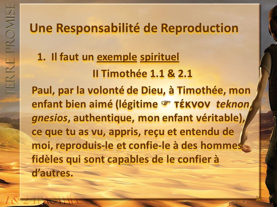 Une Responsabilité de Reproduction 1.Il faut un exemple spirituel II Timothée 1.1 & 2.1 Paul, par la volonté de Dieu, à Timothée, mon enfant bien aimé (légitime τέκνον teknon, gnesios, authentique, mon enfant véritable), ce que tu as vu, appris, reçu et entendu de moi, reproduis-le et confie-le à des hommes fidèles qui sont capables de le confier à dautres.