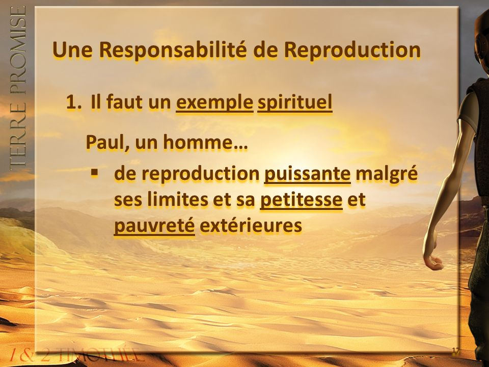 Une Responsabilité de Reproduction 1.Il faut un exemple spirituel Paul, un homme… de reproduction puissante malgré ses limites et sa petitesse et pauv