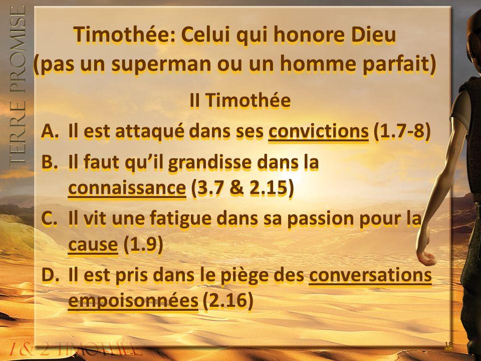 Timothée: Celui qui honore Dieu (pas un superman ou un homme parfait) II Timothée A.Il est attaqué dans ses convictions (1.7-8) B.Il faut quil grandisse dans la connaissance (3.7 & 2.15) C.Il vit une fatigue dans sa passion pour la cause (1.9) D.Il est pris dans le piège des conversations empoisonnées (2.16) II Timothée A.Il est attaqué dans ses convictions (1.7-8) B.Il faut quil grandisse dans la connaissance (3.7 & 2.15) C.Il vit une fatigue dans sa passion pour la cause (1.9) D.Il est pris dans le piège des conversations empoisonnées (2.16) 18