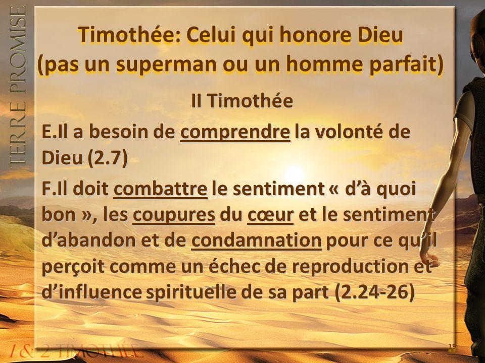 Timothée: Celui qui honore Dieu (pas un superman ou un homme parfait) II Timothée E.Il a besoin de comprendre la volonté de Dieu (2.7) F.Il doit combattre le sentiment « dà quoi bon », les coupures du cœur et le sentiment dabandon et de condamnation pour ce quil perçoit comme un échec de reproduction et dinfluence spirituelle de sa part (2.24-26) II Timothée E.Il a besoin de comprendre la volonté de Dieu (2.7) F.Il doit combattre le sentiment « dà quoi bon », les coupures du cœur et le sentiment dabandon et de condamnation pour ce quil perçoit comme un échec de reproduction et dinfluence spirituelle de sa part (2.24-26) 19