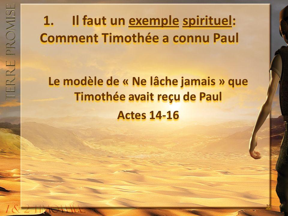 1. Il faut un exemple spirituel: Comment Timothée a connu Paul Le modèle de « Ne lâche jamais » que Timothée avait reçu de Paul Actes 14-16 Le modèle