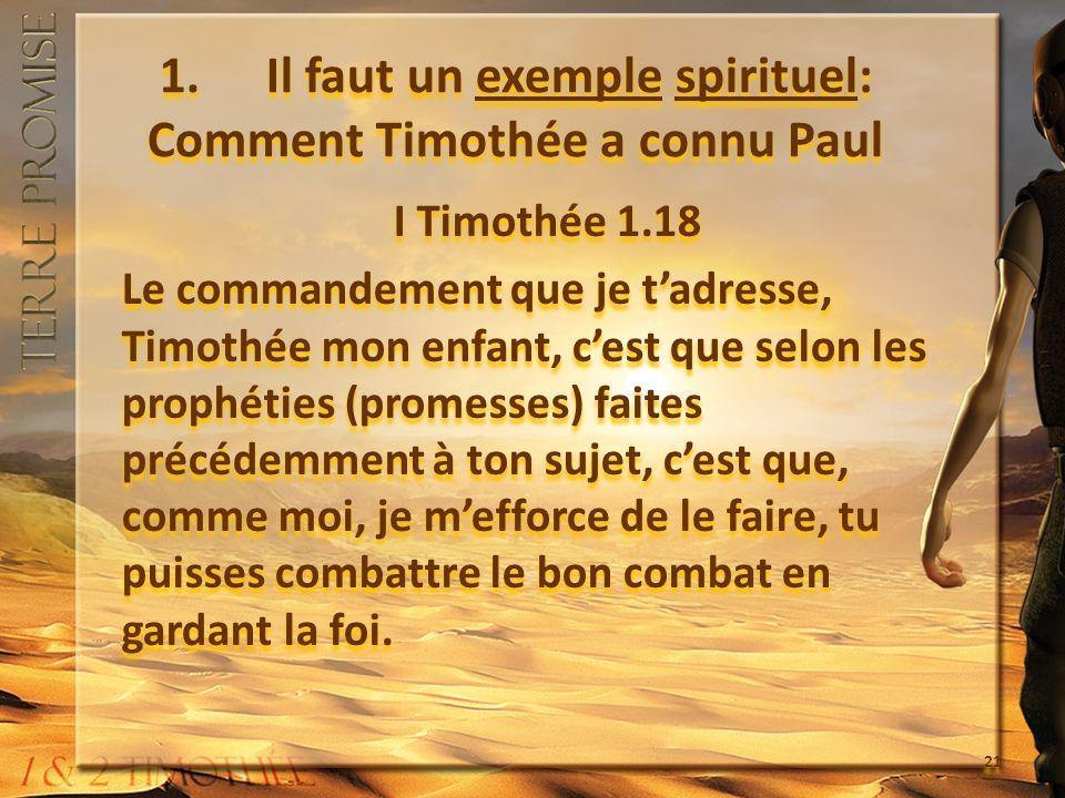 1. Il faut un exemple spirituel: Comment Timothée a connu Paul I Timothée 1.18 Le commandement que je tadresse, Timothée mon enfant, cest que selon le