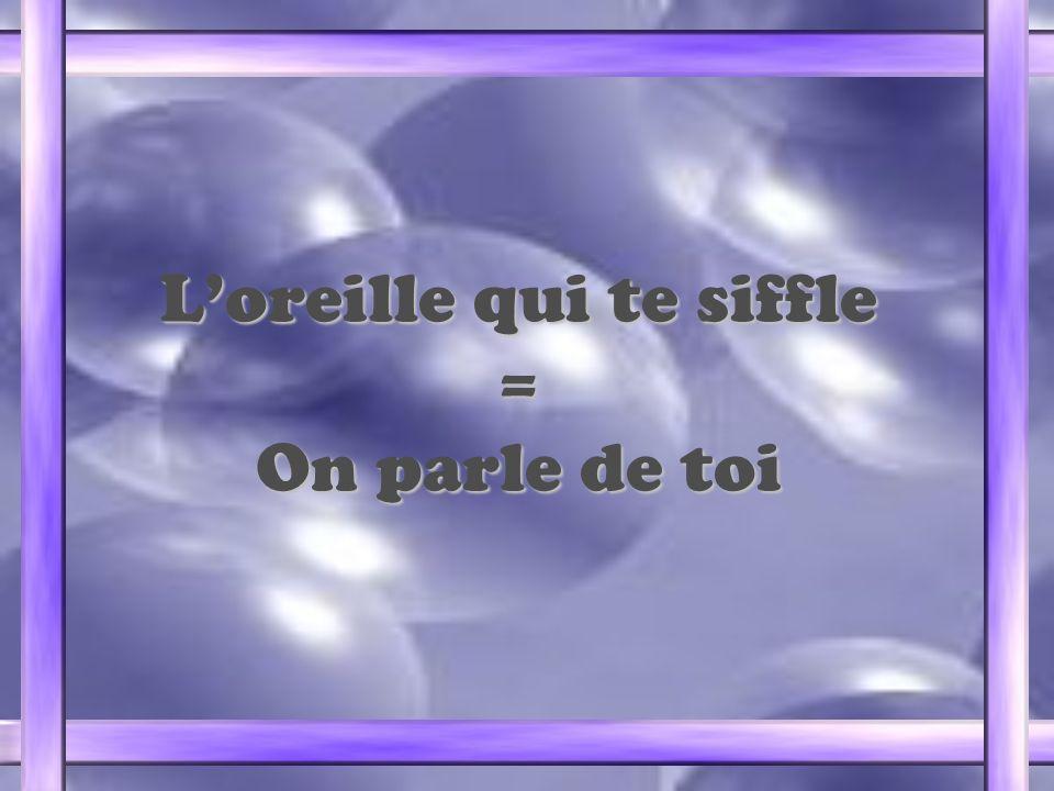 Loreille qui te siffle = On parle de toi