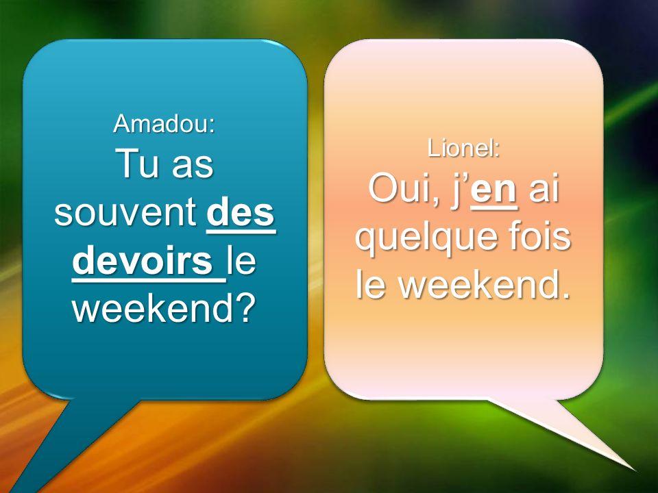 Amadou: Tu as souvent des devoirs le weekend. Amadou: Lionel: Oui, jen ai quelque fois le weekend.