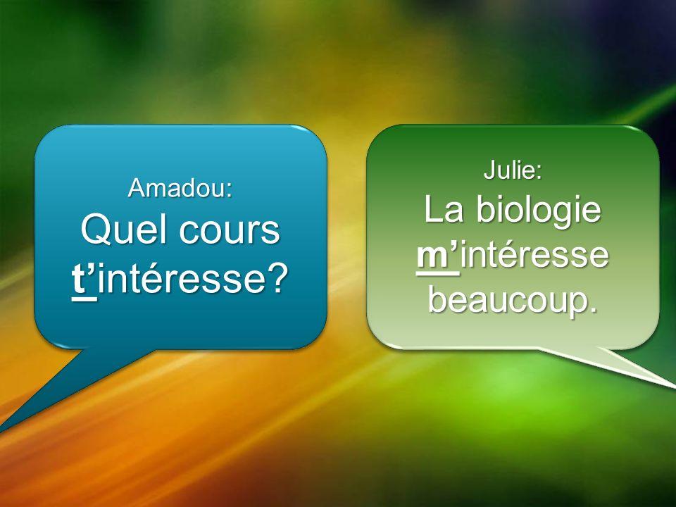 Amadou: Quel cours tintéresse Amadou: Julie: La biologie mintéresse beaucoup. Julie: