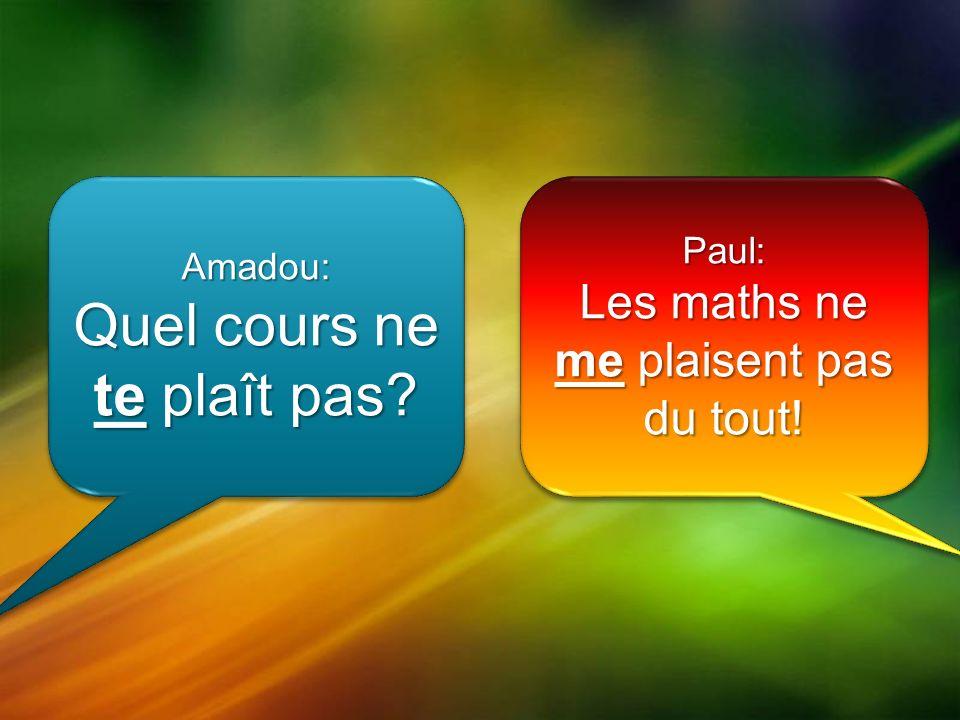 Amadou: Quel cours ne te plaît pas Amadou: Paul: Les maths ne me plaisent pas du tout! Paul: