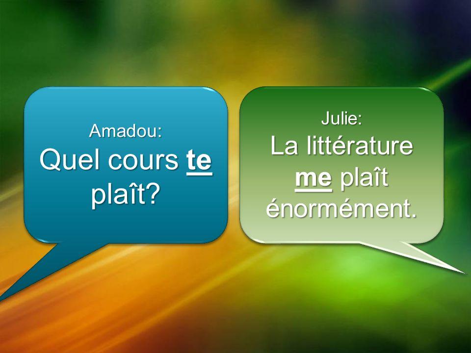 Amadou: Quel cours te plaît Amadou: Julie: La littérature me plaît énormément. Julie: