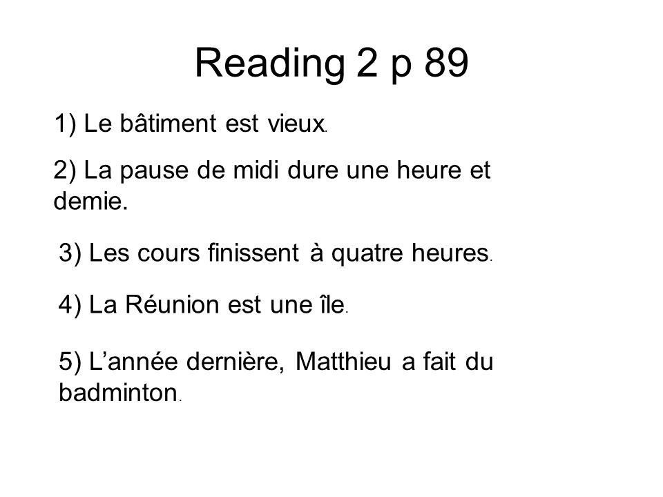 Reading 2 p 89 1) Le bâtiment est vieux. 2) La pause de midi dure une heure et demie. 3) Les cours finissent à quatre heures. 4) La Réunion est une îl