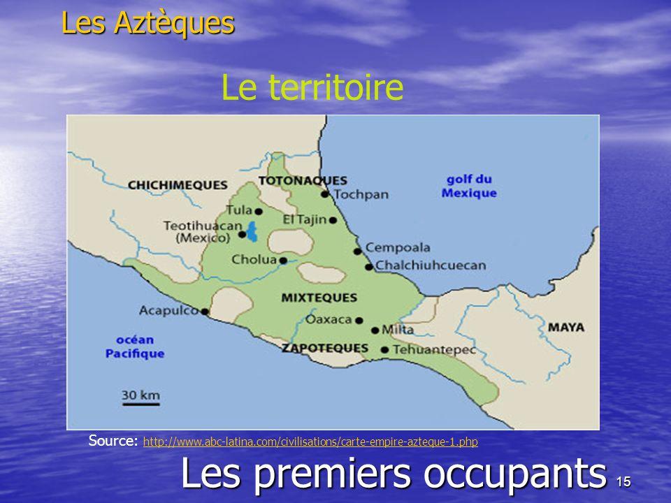 15 Les premiers occupants Les Aztèques Le territoire Source: http://www.abc-latina.com/civilisations/carte-empire-azteque-1.php http://www.abc-latina.