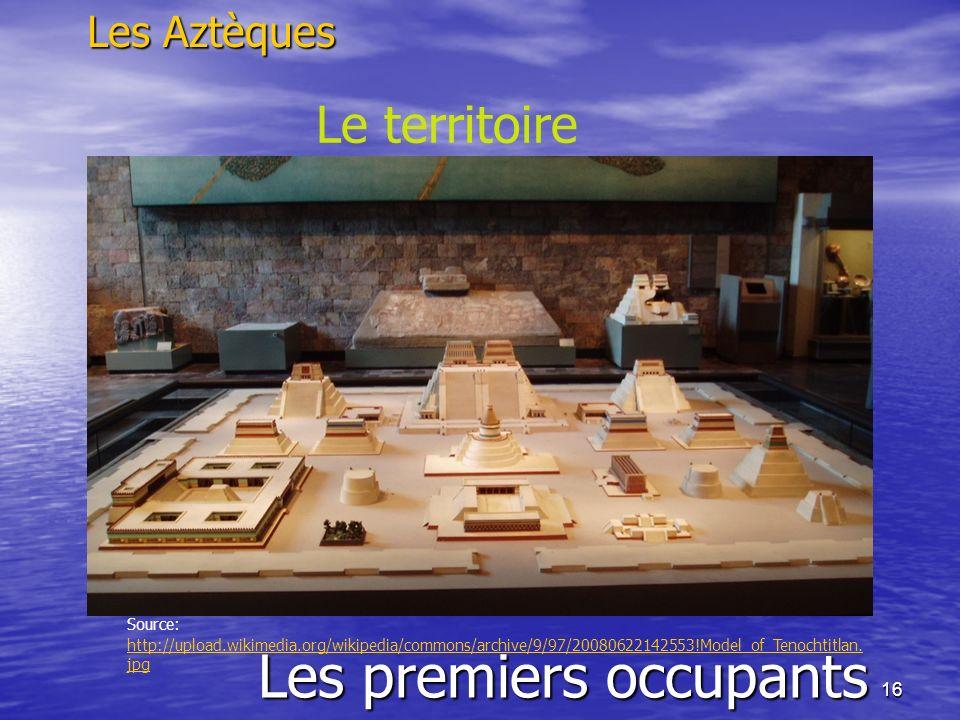 16 Les premiers occupants Les Aztèques Le territoire Source: http://upload.wikimedia.org/wikipedia/commons/archive/9/97/20080622142553!Model_of_Tenoch