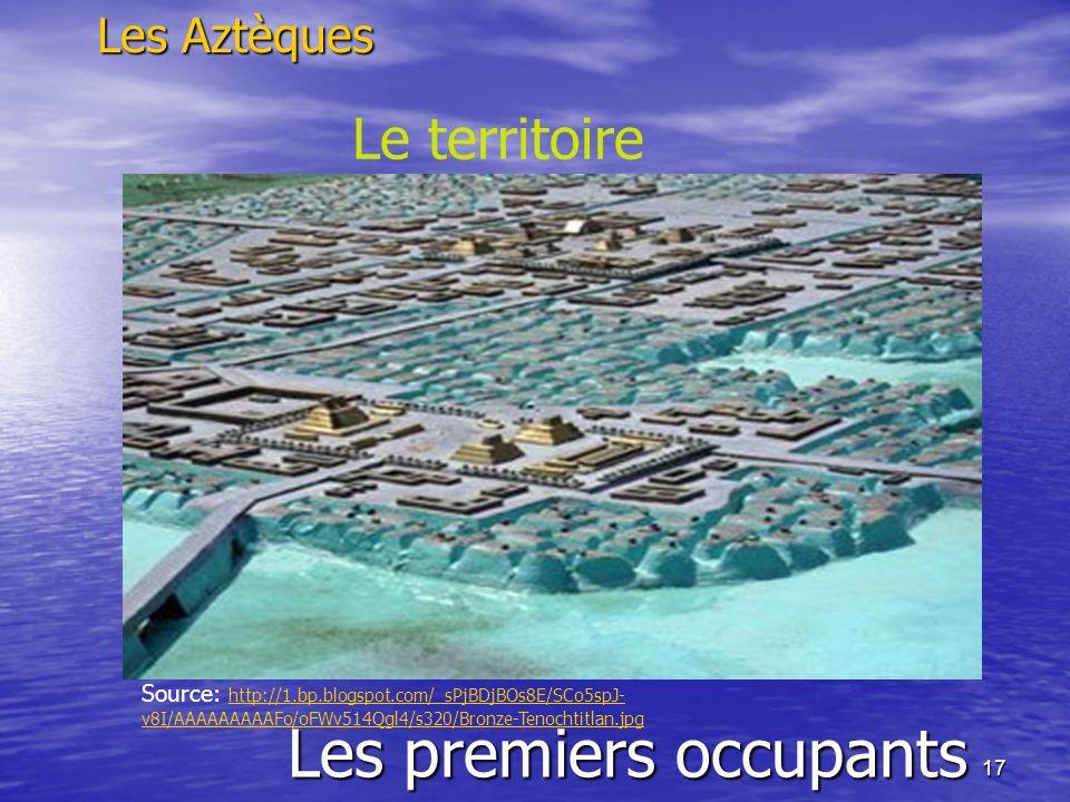 17 Les premiers occupants Les Aztèques Le territoire Source: http://1.bp.blogspot.com/_sPjBDjBOs8E/SCo5spJ- v8I/AAAAAAAAAFo/oFWv514Qgl4/s320/Bronze-Te