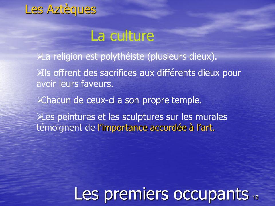 18 Les premiers occupants Les Aztèques La culture La religion est polythéiste (plusieurs dieux). Ils offrent des sacrifices aux différents dieux pour