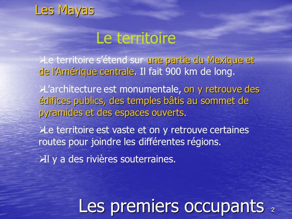 2 Les premiers occupants Les Mayas Le territoire une partie du Mexique et de lAmérique centrale. Le territoire sétend sur une partie du Mexique et de