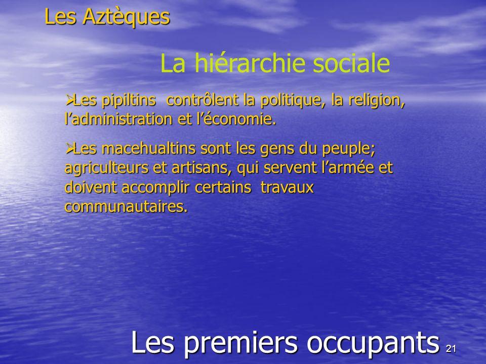 21 Les premiers occupants Les Aztèques La hiérarchie sociale Les pipiltins contrôlent la politique, la religion, ladministration et léconomie. Les pip