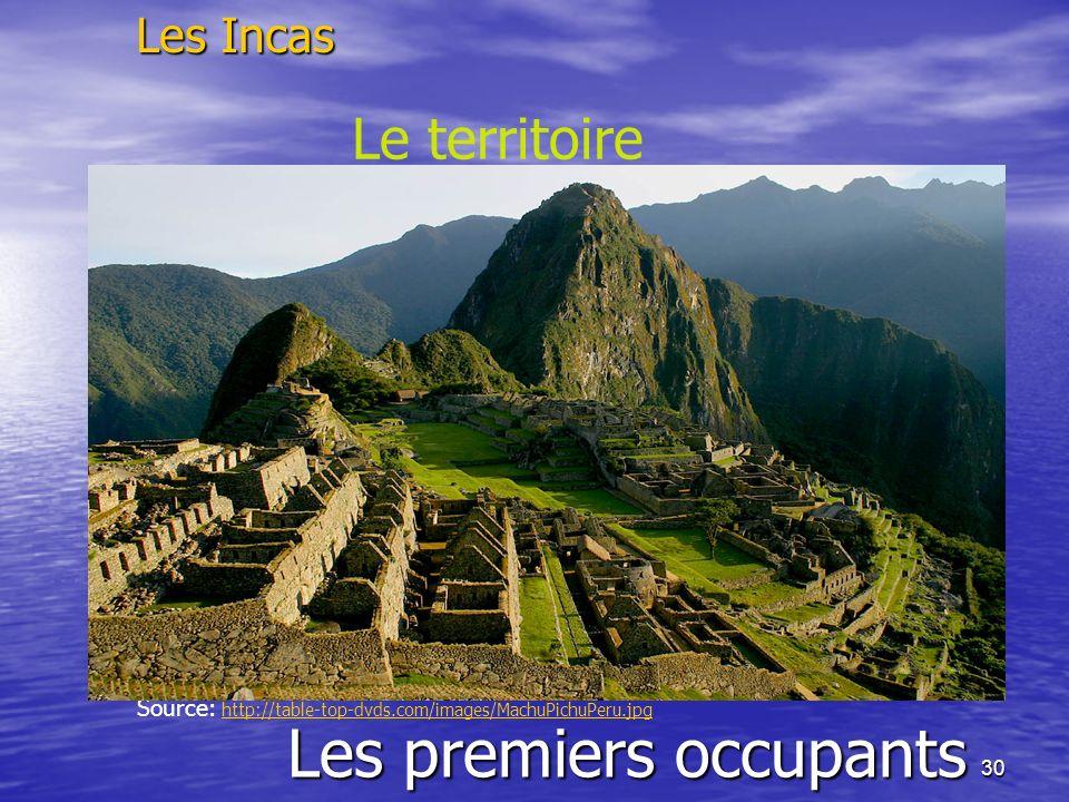 30 Les premiers occupants Les Incas Le territoire Source: http://table-top-dvds.com/images/MachuPichuPeru.jpghttp://table-top-dvds.com/images/MachuPic