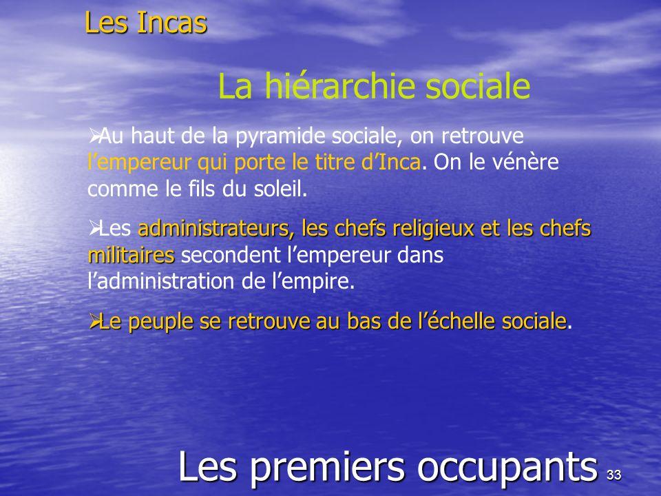 33 Les premiers occupants Les Incas La hiérarchie sociale Au haut de la pyramide sociale, on retrouve lempereur qui porte le titre dInca. On le vénère