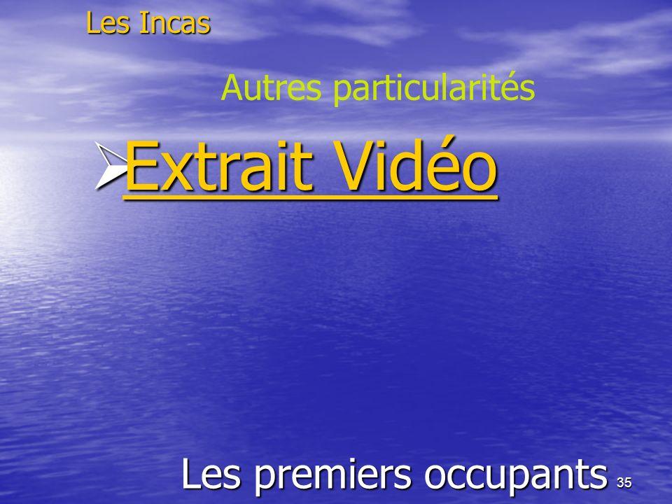 35 Les premiers occupants Les Incas Autres particularités Extrait Vidéo Extrait Vidéo Extrait Vidéo Extrait Vidéo