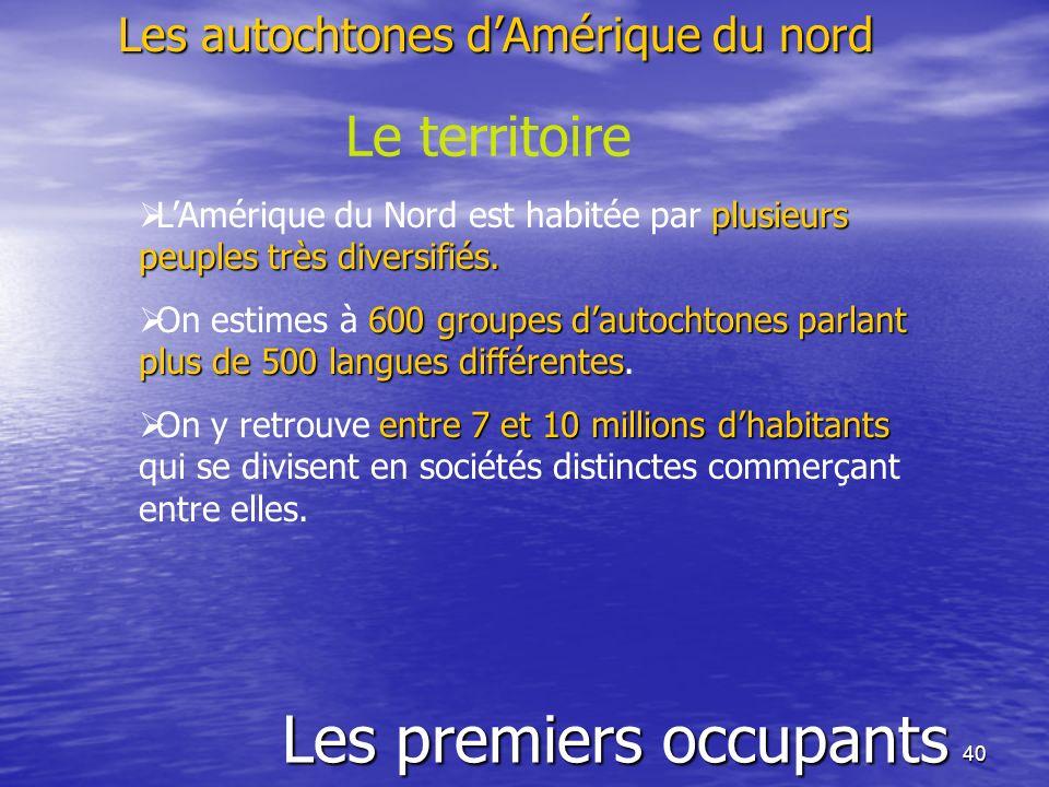 40 Les premiers occupants Les autochtones dAmérique du nord Le territoire plusieurs peuples très diversifiés. LAmérique du Nord est habitée par plusie