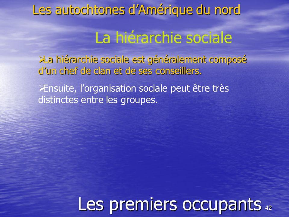 42 Les premiers occupants Les autochtones dAmérique du nord La hiérarchie sociale La hiérarchie sociale est généralement composé dun chef de clan et d