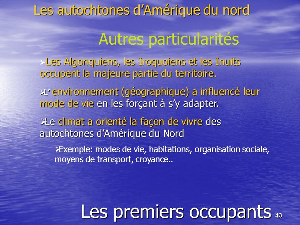 43 Les premiers occupants Les autochtones dAmérique du nord Autres particularités Les Algonquiens, les Iroquoiens et les Inuits occupent la majeure pa