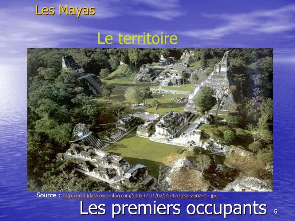 5 Les premiers occupants Les Mayas Le territoire Source : http://a33.idata.over-blog.com/500x373/1/02/55/42//tikal-aerial-1-.jpg http://a33.idata.over