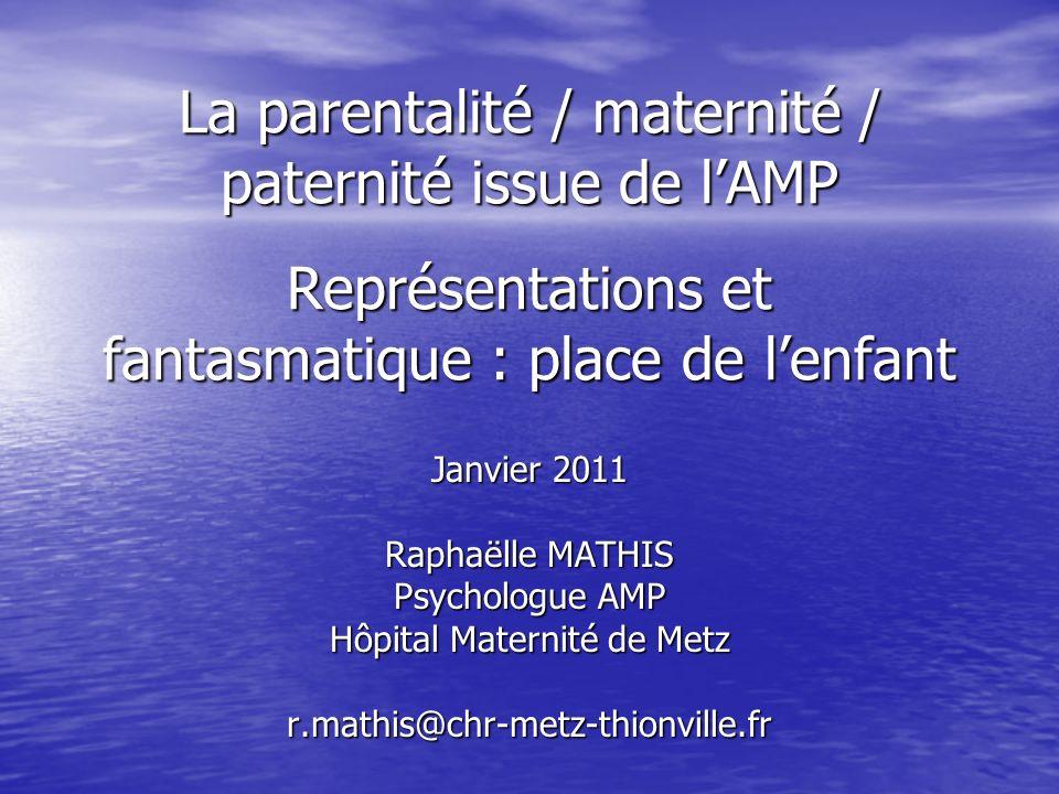 La parentalité / maternité / paternité issue de lAMP Représentations et fantasmatique : place de lenfant Janvier 2011 Raphaëlle MATHIS Psychologue AMP