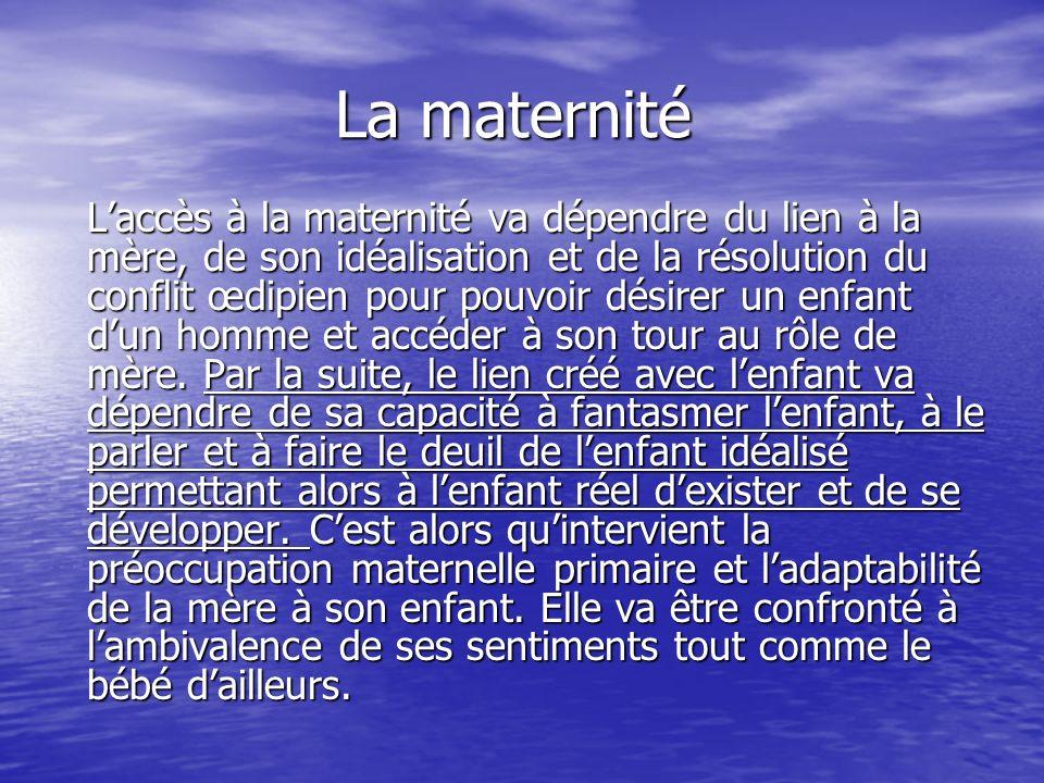 La maternité La maternité Laccès à la maternité va dépendre du lien à la mère, de son idéalisation et de la résolution du conflit œdipien pour pouvoir