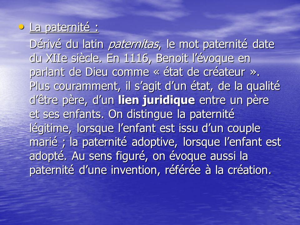 La paternité : La paternité : Dérivé du latin paternitas, le mot paternité date du XIIe siècle. En 1116, Benoit lévoque en parlant de Dieu comme « éta